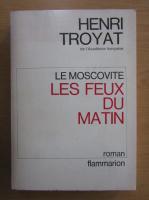 Henri Troyat - Le Moscovite. Les feux du matin