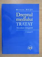 Mircea Dutu - Dreptul mediului, tratat. Abordare integrata (volumul 1)