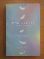 Anticariat: Oli Doyle - Mindfulness Plain and Simple. A Practical Guide to Inner Peace