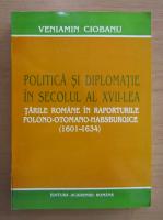 Anticariat: Veniamin Ciobanu - Politica si diplomatie in secolul al XVII-lea