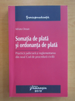 Adriana Orosan - Somatia de plata si ordonanta de plata. Practica judiciara si reglementara din noul Cod de procedura civila