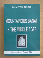 Anticariat: Dumitru Teicu - Mountainous Banat in the Middle Ages