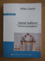 Mihai Zamfir - Jurnal indirect. Scrisori portugheze