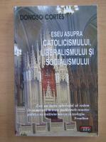Donoso Cortes - Eseu asupra catolicismului, liberalismului si socialismului