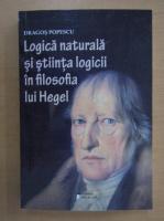 Anticariat: Dragos Popescu - Logica naturala si stiinta logicii in filosofia lui Hegel