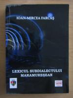 Anticariat: Ioan Mircea Farcas - Lexicul subdialectului maramuresean