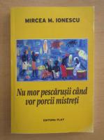 Anticariat: Mircea Ionescu - Nu mor pescarusii cand vor porcii mistreti