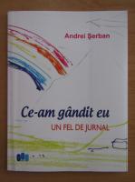 Andrei Serban - Ce-am gandit eu. Un fel de jurnal