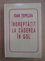 Ioan Tepelea - Indreptatit la caderea in gol