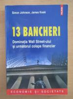 Simon Johnson - 13 bancheri. Dominatia Wall Street-ului si urmatorul colaps financiar