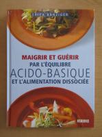 Anticariat: Erica Banziger - Maigrir et Guerir par l'equilibre acido-basique et l'alimentation dissociee