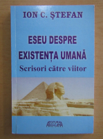 Anticariat: Ion C. Stefan - Eseu despre existenta umana. Scrisori catre viitor