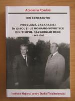 Ion Constantin - Problema Basarabiei in discutiile romano sovietice din timpul Razboiului Rece