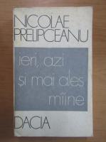 Anticariat: Nicolae Prelipceanu - Ieri, azi si mai ales maine