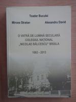 Anticariat: Toader Buculei - O vatra de lumina seculara. Colegiul National Nicolae Balcescu din Braila 1863-2013