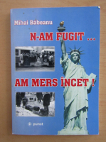Anticariat: Mihai Babeanu - N-am fugit, am mers incet!