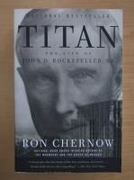 Anticariat: Ron Chernow - Titan. The life of John D. Rockefeller, Sr.