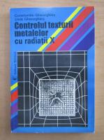Anticariat: Constantin Gheorghies - Controlul texturii metalelor cu radiatii X