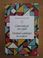 Anticariat: Ianusz Korczak - Cum iubesti un copil. Dreptul copilului la respect