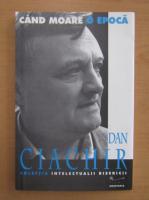 Anticariat: Dan Ciachir - Cand moare o epoca (volumul 1)