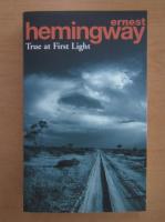 Ernest Hemingway - True at First Light