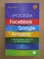 Anticariat: Jonathan Taplin - Ipocrizia. Facebook, Google, Amazon