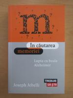Anticariat: Joseph Jebelli - In cautarea memoriei. Lupta cu boala Alzheimer