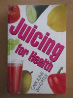 Anticariat: Caroline Wheater - Juicing for Health