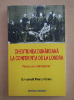 Anticariat: Emanoil Porumbaru - Chestiunea dunareana la Conferinta de la Londra