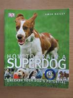 Anticariat: Gwen Bailey - How to train a superdog