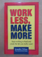 Anticariat: Jennifer White - Work less, make more