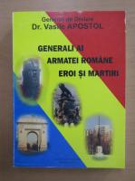 Anticariat: Vasile Apostol - Generali ai armatei romane, eroi si martiri