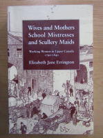 Anticariat: Elizabeth Jane Errington - Wives and Mothers School Mistresses and Scullery Maids