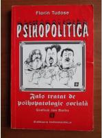 Florin Tudose - Psihopolitica. Fals tratat de psihopatologie sociala
