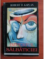 Anticariat: Robert D. Kaplan - Imperiul salbaticiei