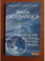 Zbigniew Brzezinski - Triada geostrategica. Convietuirea cu China, Europa, Rusia