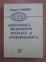 Eugenio Coseriu - Lingvistica din perspectiva spatiala si antropologica