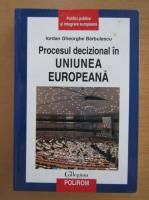 Anticariat: Iordan Gheorghe Barbulescu - Procesul decizional in Uniunea Europeana