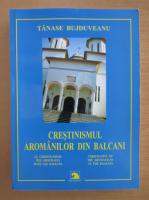 Anticariat: Tanase Bujduveanu - Crestinismul aromanilor din Balcani