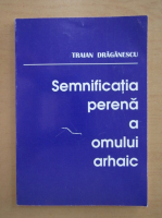 Anticariat: Traian Draganescu - Semnificatia perena a omului arhaic