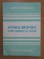 Anticariat: Alina Todoran - Astmul bronsic intre prezent si viitor