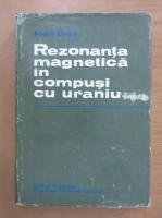 Anticariat: Ioan Ursu - Rezonanta magnetica in compusi cu uraniu