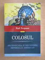 Niall Ferguson - Colosul. Ascensiunea si decadearea imperiului american