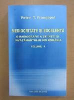 Petre T. Frangopol - Mediocritate si excelenta (volumul 4)