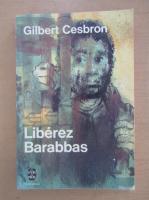 Gilbert Cesbron - Liberez Barabbas