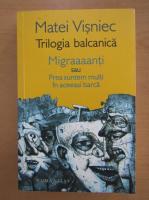 Matei Visniec - Trilogia balcanica. Migraaaanti