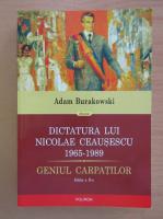Adam Burakowski - Dictatura lui Nicolae Ceausescu 1965-1989. Geniul Carpatilor