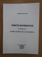 Anticariat: Aurel Muntean - Functii matematice utilizate in teoria si practica economica