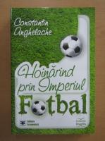 Constantin Anghelache - Hoinarind prin Imperiul Fotbal