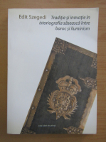Edit Szegedi - Traditie si inovatie in istoriografia saseasca intre Baroc si Iluminism